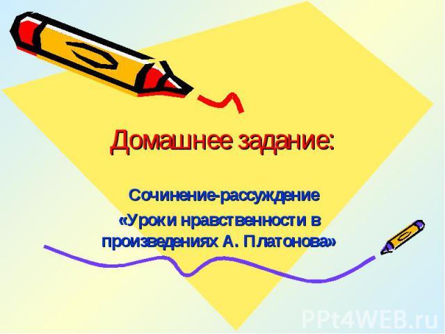 Домашнее задание: Сочинение-рассуждение «Уроки нравственности в произведениях А. Платонова»