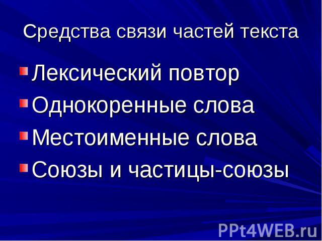 Средства связи частей текстаЛексический повтор Однокоренные слова Местоименные слова Союзы и частицы-союзы