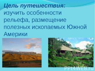 Цель путешествия: изучить особенности рельефа, размещение полезных ископаемых Юж