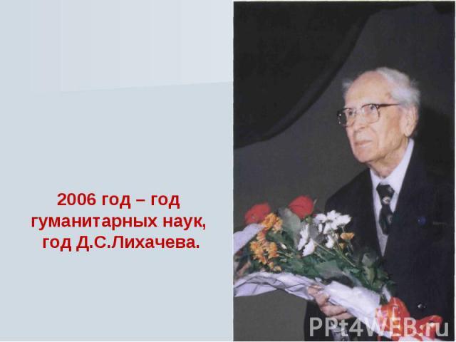 2006 год – год гуманитарных наук, год Д.С.Лихачева.
