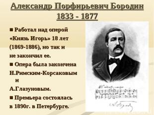 Александр Порфирьевич Бородин 1833 - 1877■ Работал над оперой «Князь Игорь» 18 л