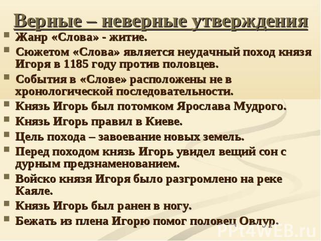 Верные – неверные утвержденияЖанр «Слова» - житие. Сюжетом «Слова» является неудачный поход князя Игоря в 1185 году против половцев. События в «Слове» расположены не в хронологической последовательности. Князь Игорь был потомком Ярослава Мудрого. Кн…