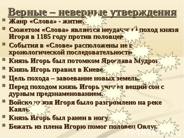 Верные – неверные утверждения Жанр «Слова» - житие. НЕТ Сюжетом «Слова» является неудачный поход князя Игоря в 1185 году против половцев. ДА События в «Слове» расположены не в хронологической последовательности. ДА Князь Игорь был потомком Ярослава …