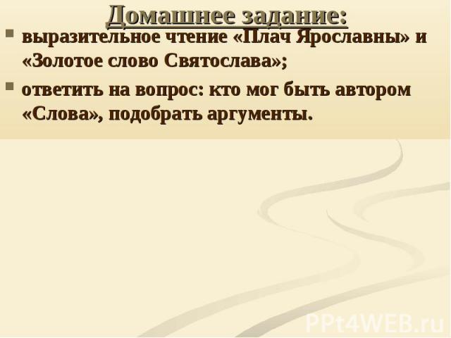 Домашнее задание: выразительное чтение «Плач Ярославны» и «Золотое слово Святослава»; ответить на вопрос: кто мог быть автором «Слова», подобрать аргументы.