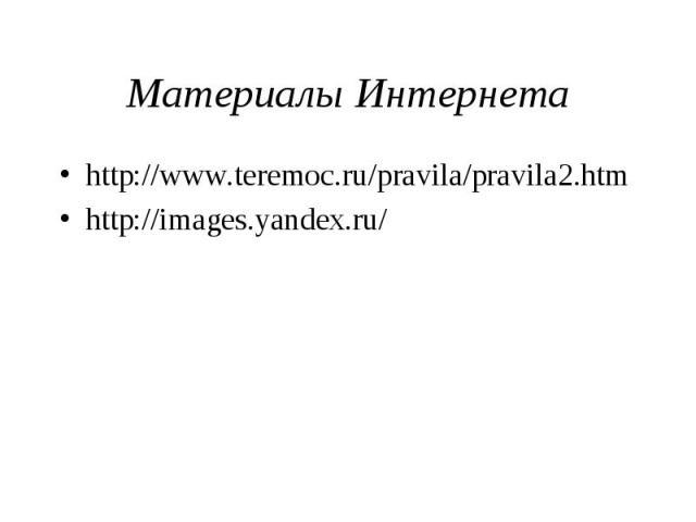 Материалы Интернета http://www.teremoc.ru/pravila/pravila2.htm http://images.yandex.ru/