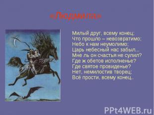 «Людмила» Милый друг, всему конец; Что прошло – невозвратимо; Небо к нам неумоли