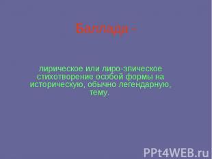 Баллада - лирическое или лиро-эпическое стихотворение особой формы на историческ