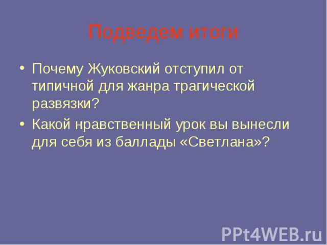 Подведем итоги Почему Жуковский отступил от типичной для жанра трагической развязки? Какой нравственный урок вы вынесли для себя из баллады «Светлана»?