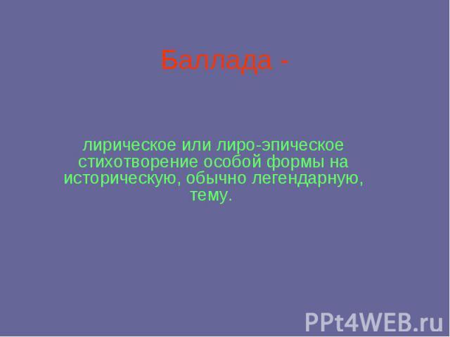 Баллада - лирическое или лиро-эпическое стихотворение особой формы на историческую, обычно легендарную, тему.