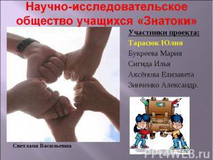 Научно-исследовательское общество учащихся «Знатоки» Участники проекта: Тарасюк