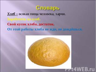 Словарь Хлеб – всякая пища человека, харчи. Заработать на хлеб. Свой кусок хлеба