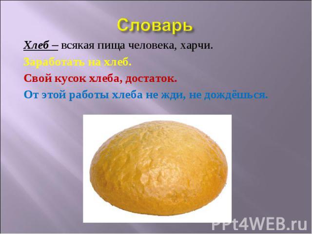 Словарь Хлеб – всякая пища человека, харчи. Заработать на хлеб. Свой кусок хлеба, достаток. От этой работы хлеба не жди, не дождёшься.