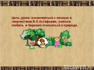 Цель урока: ознакомиться с жизнью и творчеством В.П.Астафьева; учиться любить и