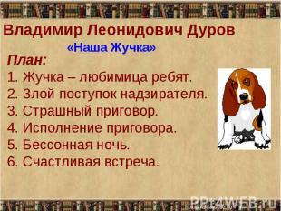 Владимир Леонидович Дуров «Наша Жучка» План: 1. Жучка – любимица ребят. 2. Злой