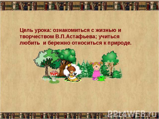 Цель урока: ознакомиться с жизнью и творчеством В.П.Астафьева; учиться любить и бережно относиться к природе.