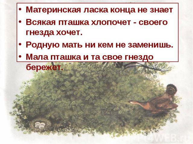 Материнская ласка конца не знает Всякая пташка хлопочет - своего гнезда хочет. Родную мать ни кем не заменишь. Мала пташка и та свое гнездо бережет.