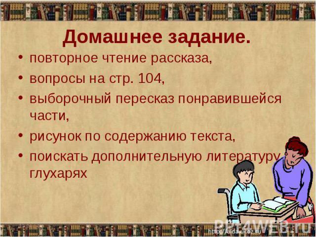 Домашнее задание. повторное чтение рассказа, вопросы на стр. 104, выборочный пересказ понравившейся части, рисунок по содержанию текста, поискать дополнительную литературу о глухарях