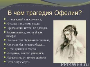В чем трагедия Офелии? … коварный сук сломался, И травы и она сама упали В рыдаю