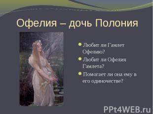 Офелия – дочь Полония Любит ли Гамлет Офелию? Любит ли Офелия Гамлета? Помогает