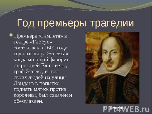 Год премьеры трагедии Премьера «Гамлета» в театре «Глобус» состоялась в 1601 году, год «заговора Эссекса», когда молодой фаворит стареющей Елизаветы, граф Эссекс, вывел своих людей на улицы Лондона в попытке поднять мятеж против королевы, был схваче…