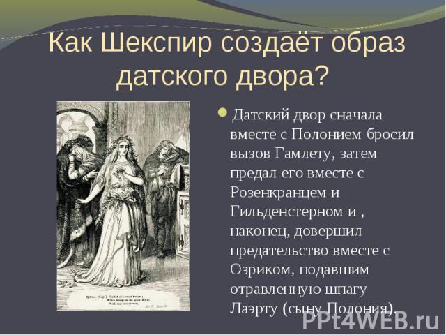 Как Шекспир создаёт образ датского двора? Датский двор сначала вместе с Полонием бросил вызов Гамлету, затем предал его вместе с Розенкранцем и Гильденстерном и , наконец, довершил предательство вместе с Озриком, подавшим отравленную шпагу Лаэрту (с…