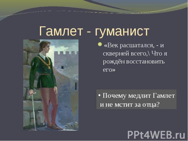 Гамлет - гуманист «Век расшатался, - и скверней всего,\ Что я рождён восстановить его» Почему медлит Гамлет и не мстит за отца?