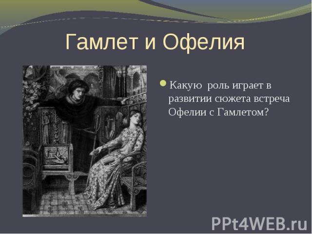 Гамлет и Офелия Какую роль играет в развитии сюжета встреча Офелии с Гамлетом?