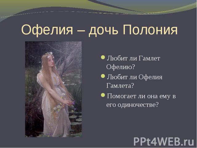 Офелия – дочь Полония Любит ли Гамлет Офелию? Любит ли Офелия Гамлета? Помогает ли она ему в его одиночестве?