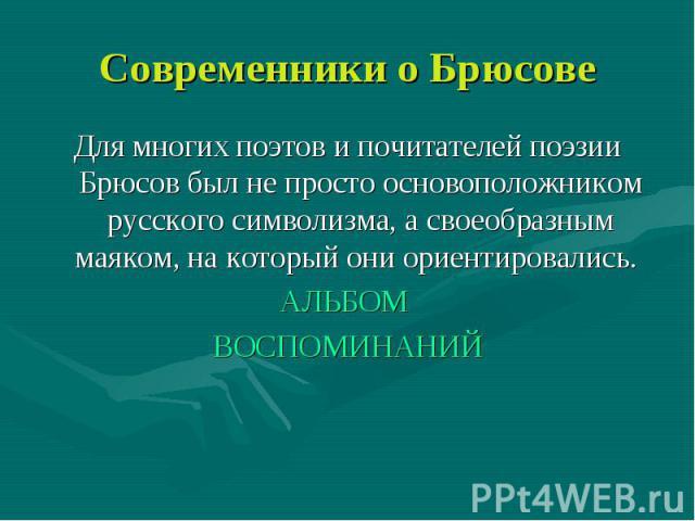 Современники о Брюсове Для многих поэтов и почитателей поэзии Брюсов был не просто основоположником русского символизма, а своеобразным маяком, на который они ориентировались. АЛЬБОМ ВОСПОМИНАНИЙ