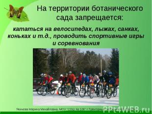 На территории ботанического сада запрещается: кататься на велосипедах, лыжах, са