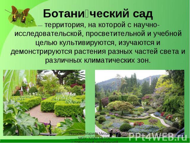 Ботани ческий сад —территория, на которой с научно-исследовательской, просветительной и учебной целью культивируются, изучаются и демонстрируютсярастенияразных частей света и различныхклиматическихзон.