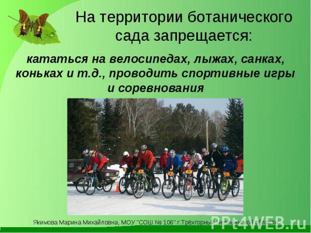 На территории ботанического сада запрещается: кататься на велосипедах, лыжах, санках, коньках и т.д., проводить спортивные игры и соревнования