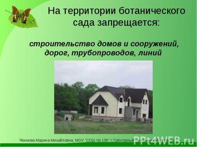 На территории ботанического сада запрещается: строительство домов и сооружений, дорог, трубопроводов, линий