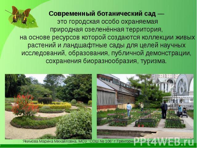 Современный ботанический сад — это городскаяособо охраняемая природная озеленённая территория, на основе ресурсов которой создаются коллекции живых растений и ландшафтные сады для целей научных исследований, образования, публичной демонстрации, сох…