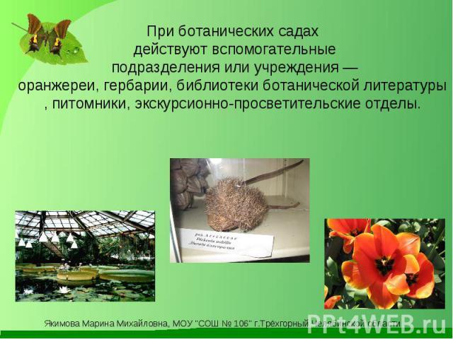 При ботанических садах действуют вспомогательные подразделения или учреждения— оранжереи,гербарии,библиотекиботаническойлитературы, питомники, экскурсионно-просветительские отделы.