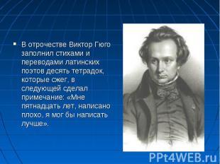 В отрочестве Виктор Гюго заполнил стихами и переводами латинских поэтов десять т
