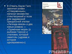 В Отвиль-Хаузе Гюго закончил роман «Отверженные», написал множество стихотворени