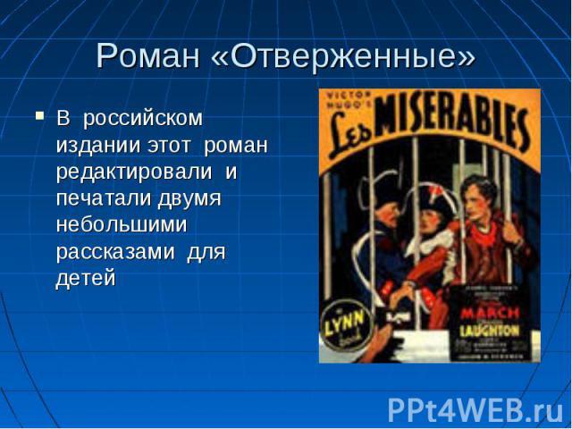 Роман «Отверженные» В российском издании этот роман редактировали и печатали двумя небольшими рассказами для детей