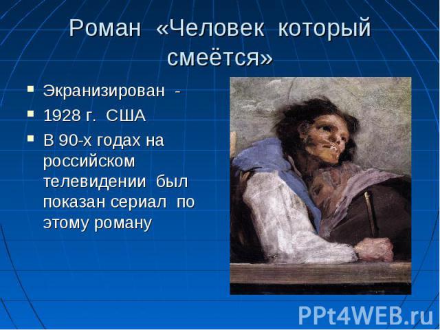 Роман «Человек который смеётся» Экранизирован - 1928 г. США В 90-х годах на российском телевидении был показан сериал по этому роману