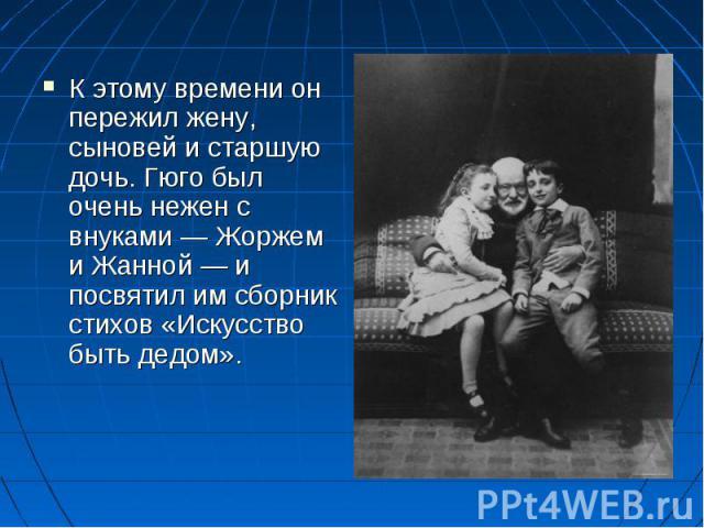 К этому времени он пережил жену, сыновей и старшую дочь. Гюго был очень нежен с внуками — Жоржем и Жанной — и посвятил им сборник стихов «Искусство быть дедом».
