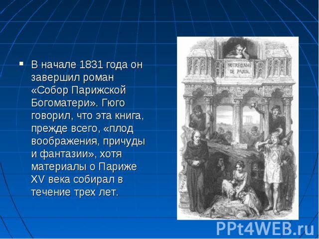 В начале 1831 года он завершил роман «Собор Парижской Богоматери». Гюго говорил, что эта книга, прежде всего, «плод воображения, причуды и фантазии», хотя материалы о Париже XV века собирал в течение трех лет.