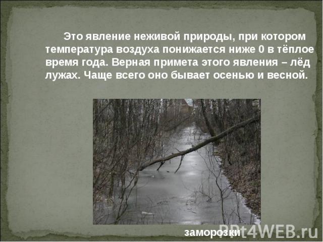 Это явление неживой природы, при котором температура воздуха понижается ниже 0 в тёплое время года. Верная примета этого явления – лёд лужах. Чаще всего оно бывает осенью и весной.