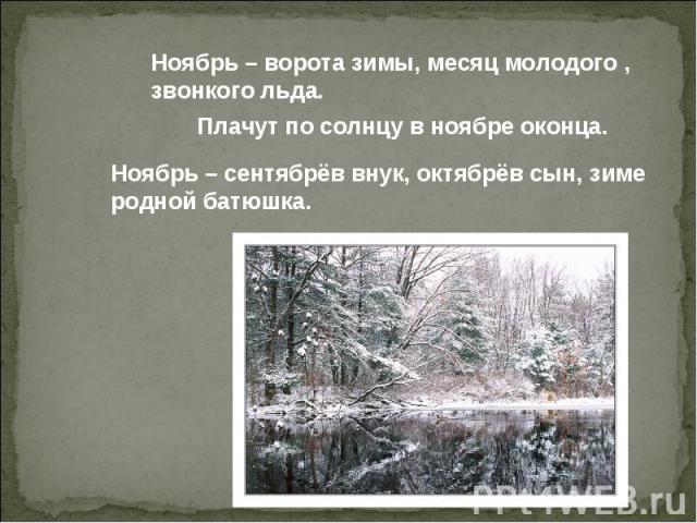 Ноябрь – ворота зимы, месяц молодого , звонкого льда. Плачут по солнцу в ноябре оконца. Ноябрь – сентябрёв внук, октябрёв сын, зиме родной батюшка.