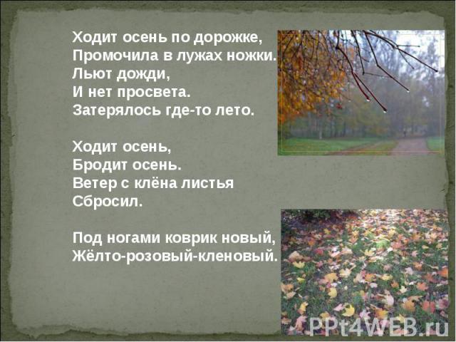 Ходит осень по дорожке, Промочила в лужах ножки. Льют дожди, И нет просвета. Затерялось где-то лето. Ходит осень, Бродит осень. Ветер с клёна листья Сбросил. Под ногами коврик новый, Жёлто-розовый-кленовый.