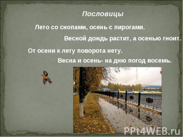 Пословицы Лето со снопами, осень с пирогами. Весной дождь растит, а осенью гноит. От осени к лету поворота нету. Весна и осень- на дню погод восемь.