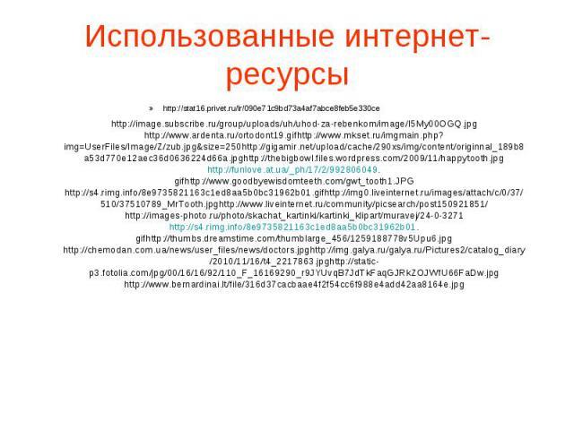 Использованные интернет-ресурсы http://image.subscribe.ru/group/uploads/uh/uhod-za-rebenkom/image/I5My00OGQ.jpg http://www.ardenta.ru/ortodont19.gifhttp://www.mkset.ru/imgmain.php?img=UserFiles/Image/Z/zub.jpg&size=250http://gigamir.net/upload/cache…