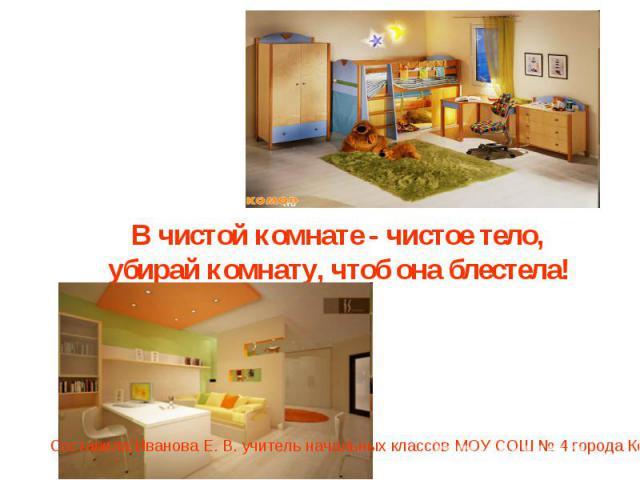 В чистой комнате - чистое тело, убирай комнату, чтоб она блестела!