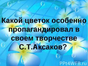 Какой цветок особенно пропагандировал в своем творчестве С.Т.Аксаков?