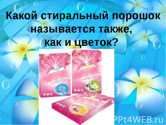 Какой стиральный порошок называется также, как и цветок?
