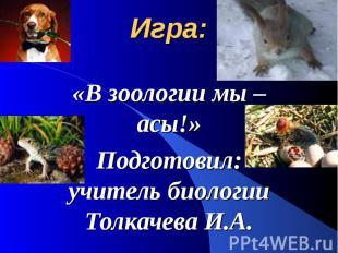 Игра: «В зоологии мы – асы!» Подготовил: учитель биологии Толкачева И.А.